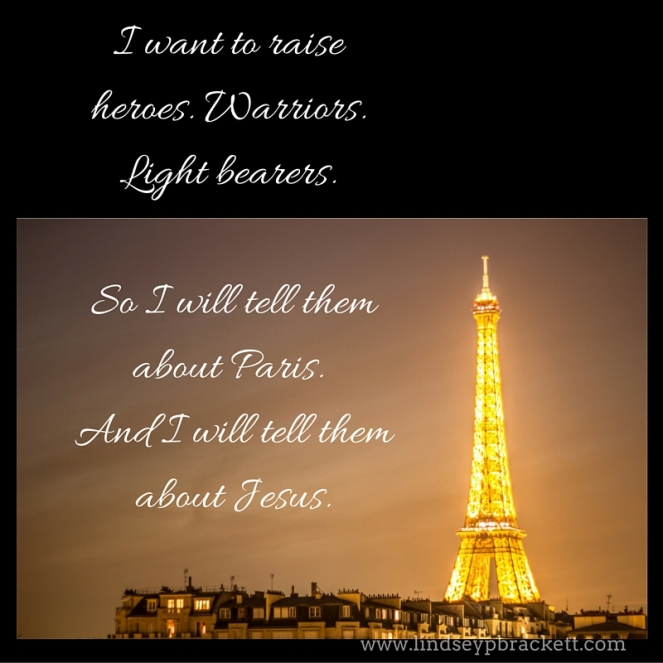 I want to raise heroes. Warriors. Light bearers. So I will tell them about Paris. And I will tell them about Jesus.