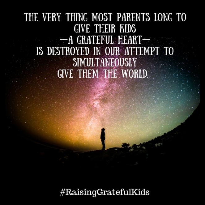 The very thing most parents long to give their kids— a grateful heart—is destroyed in our attempt to simultaneously give them the world